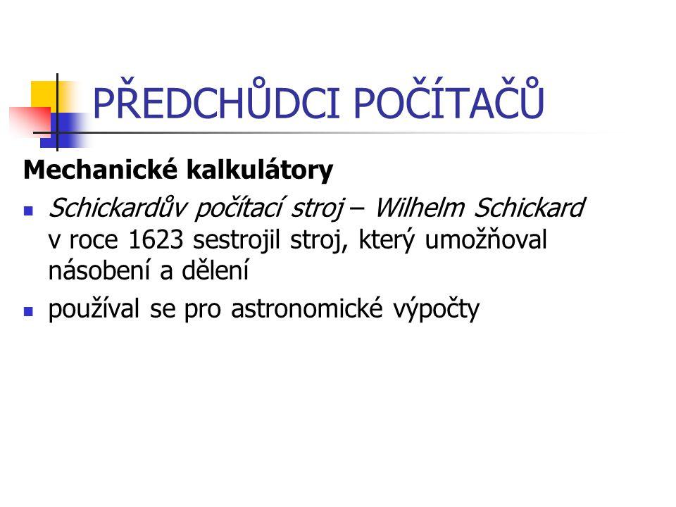 PŘEDCHŮDCI POČÍTAČŮ Mechanické kalkulátory Schickardův počítací stroj – Wilhelm Schickard v roce 1623 sestrojil stroj, který umožňoval násobení a děle