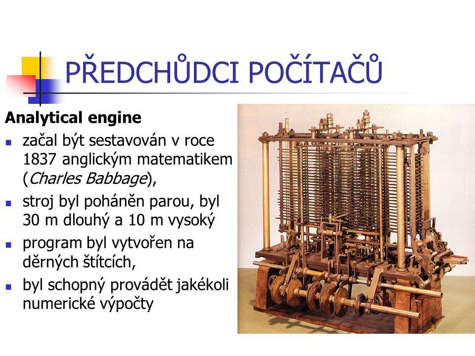 PŘEDCHŮDCI POČÍTAČŮ Analytical engine začal být sestavován v roce 1837 anglickým matematikem (Charles Babbage), stroj byl poháněn parou, byl 30 m dlou
