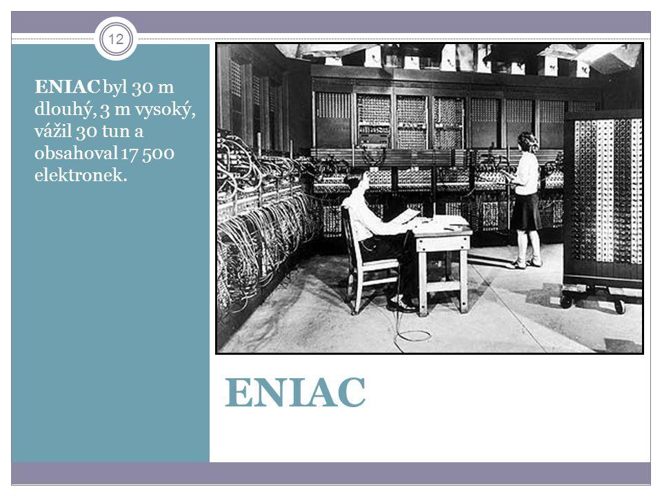 12 ENIAC ENIAC byl 30 m dlouhý, 3 m vysoký, vážil 30 tun a obsahoval 17 500 elektronek.