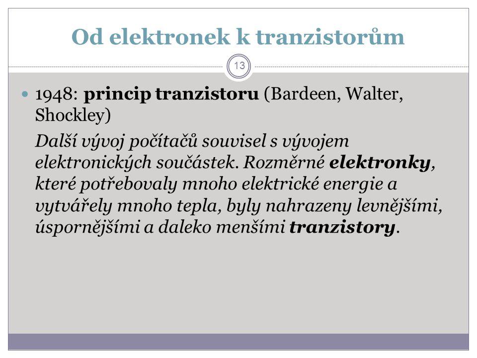 Od elektronek k tranzistorům 1948: princip tranzistoru (Bardeen, Walter, Shockley) Další vývoj počítačů souvisel s vývojem elektronických součástek. R