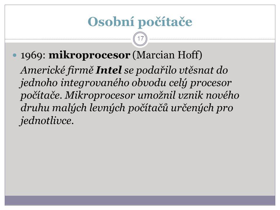 Osobní počítače 1969: mikroprocesor (Marcian Hoff) Americké firmě Intel se podařilo vtěsnat do jednoho integrovaného obvodu celý procesor počítače. Mi