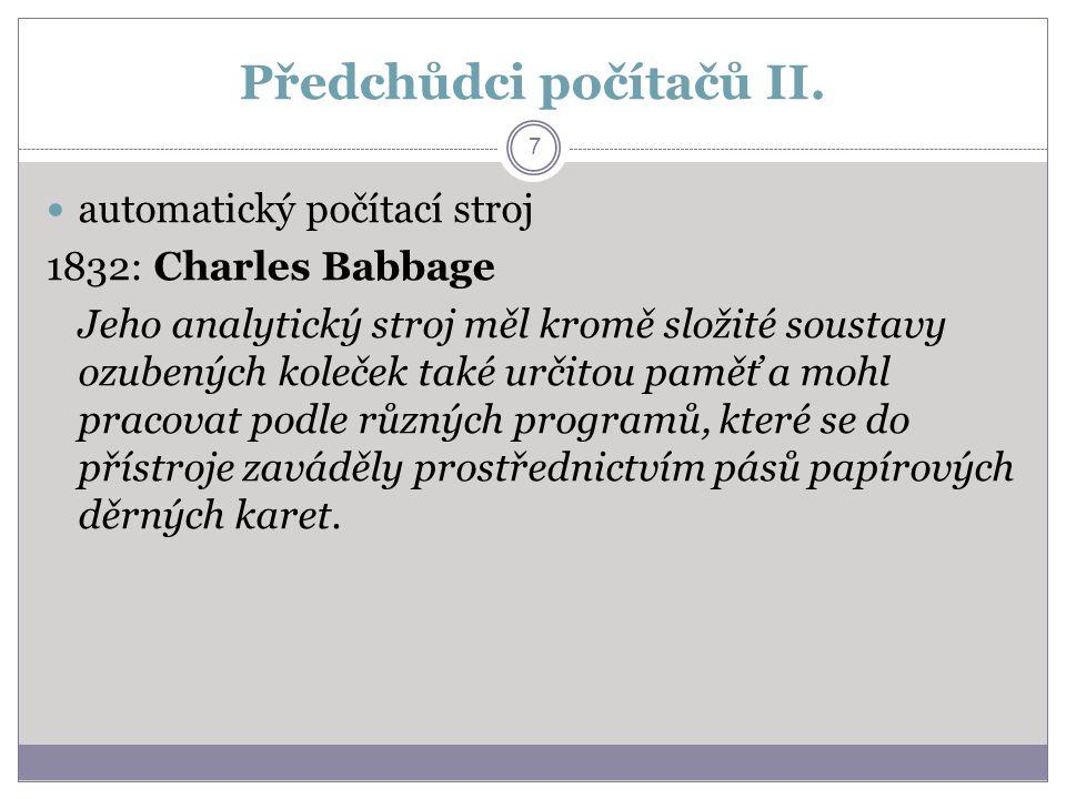 Předchůdci počítačů II. automatický počítací stroj 1832: Charles Babbage Jeho analytický stroj měl kromě složité soustavy ozubených koleček také určit