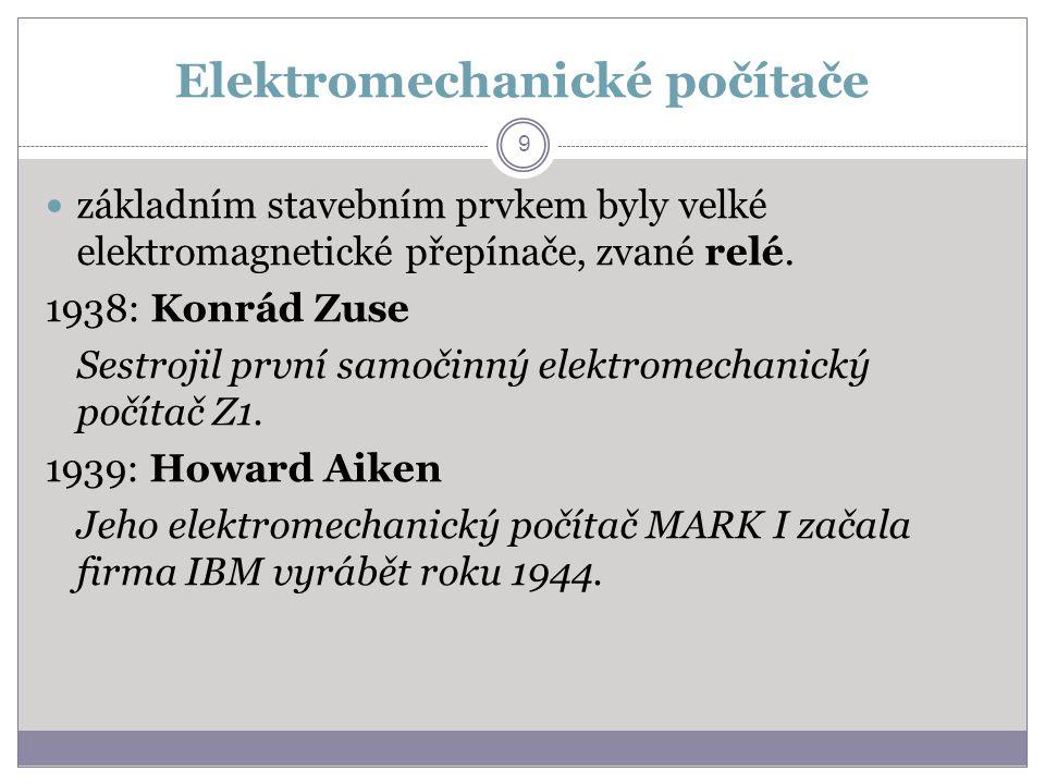 Elektromechanické počítače základním stavebním prvkem byly velké elektromagnetické přepínače, zvané relé. 1938: Konrád Zuse Sestrojil první samočinný