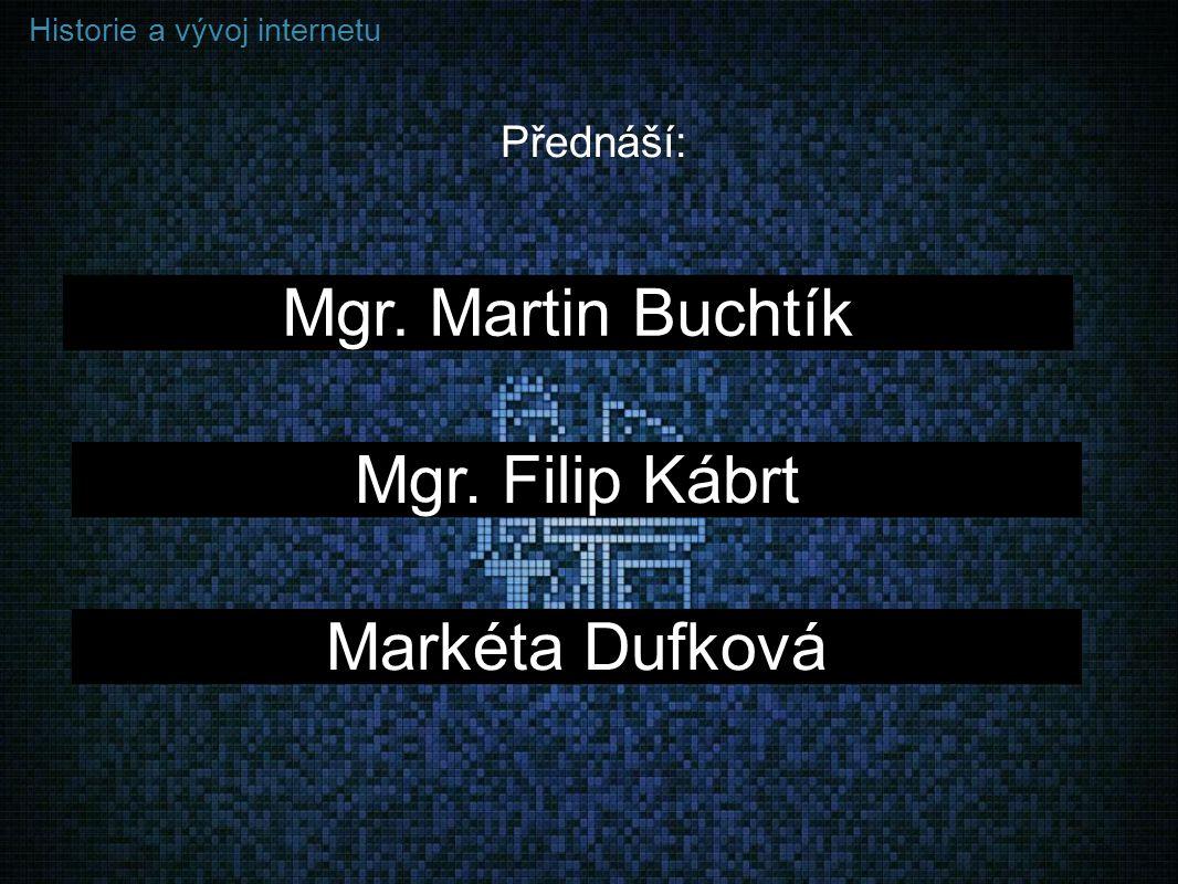 Historie a vývoj internetu Přednáší: Mgr. Martin Buchtík Mgr. Filip Kábrt Markéta Dufková