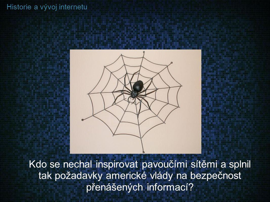Historie a vývoj internetu Kdo se nechal inspirovat pavoučími sítěmi a splnil tak požadavky americké vlády na bezpečnost přenášených informací?
