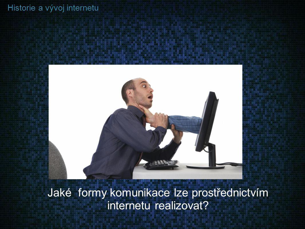 Historie a vývoj internetu Jaké formy komunikace lze prostřednictvím internetu realizovat?