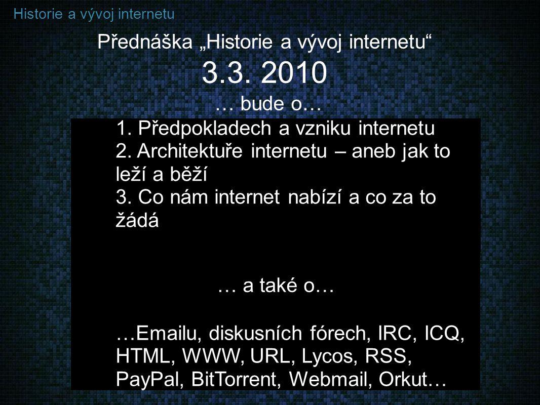 "Historie a vývoj internetu … bude o… Přednáška ""Historie a vývoj internetu"" 3.3. 2010 1. Předpokladech a vzniku internetu 2. Architektuře internetu –"