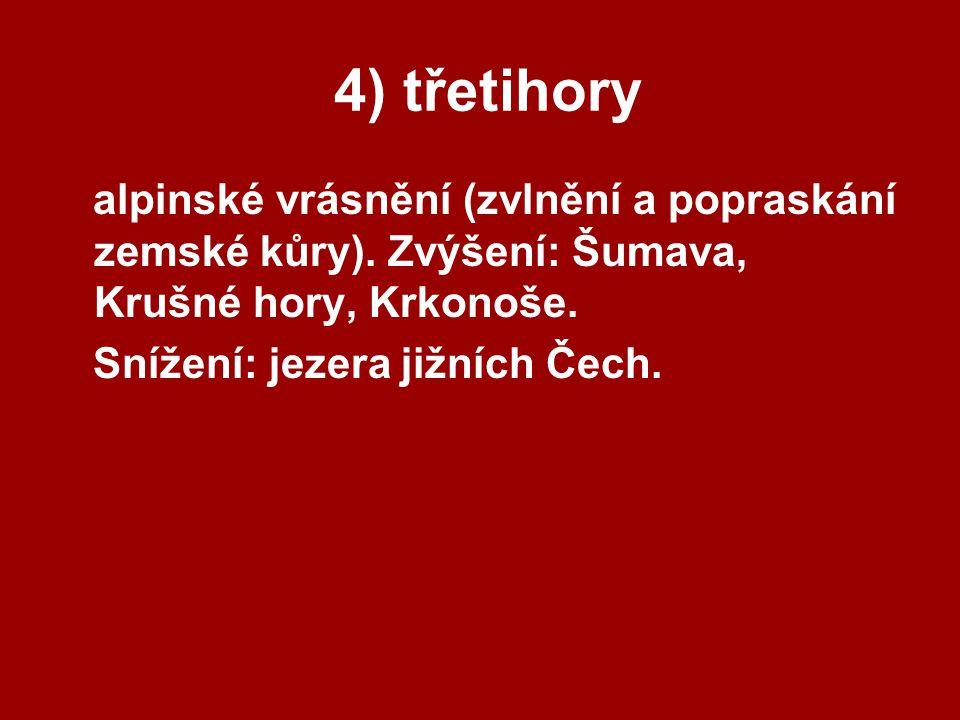 4) třetihory alpinské vrásnění (zvlnění a popraskání zemské kůry). Zvýšení: Šumava, Krušné hory, Krkonoše. Snížení: jezera jižních Čech.