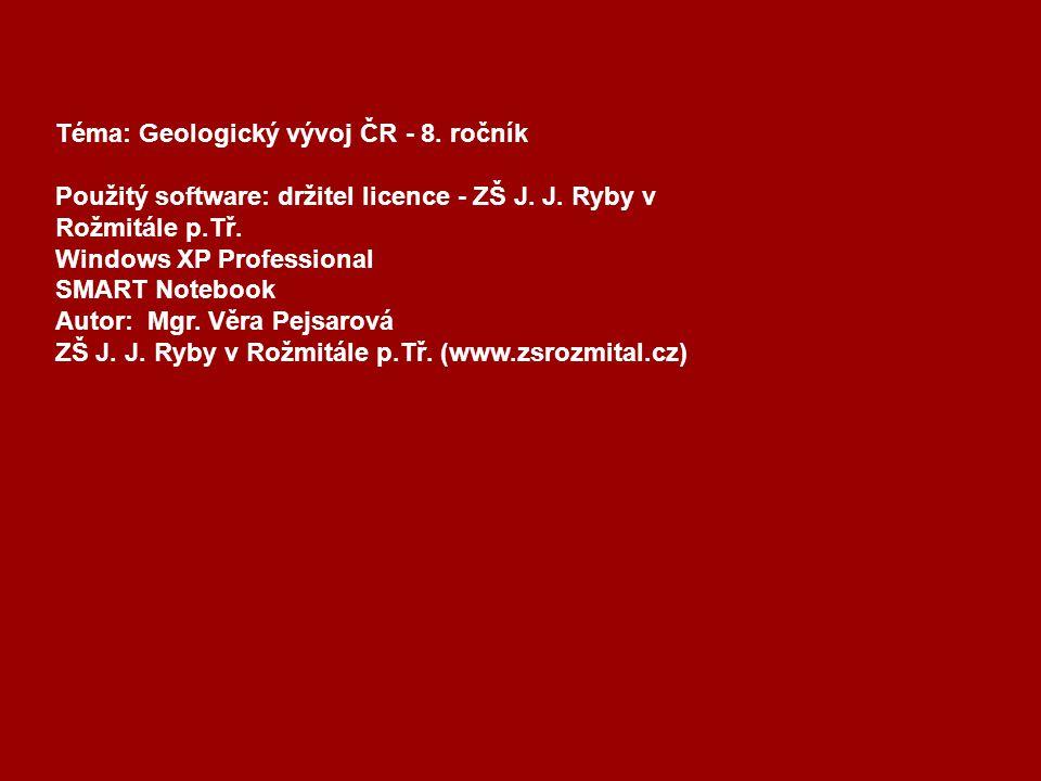 Téma: Geologický vývoj ČR - 8. ročník Použitý software: držitel licence - ZŠ J. J. Ryby v Rožmitále p.Tř. Windows XP Professional SMART Notebook Autor