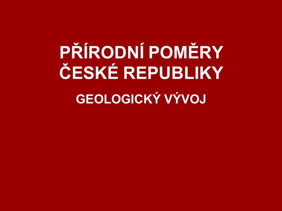 PŘÍRODNÍ POMĚRY ČESKÉ REPUBLIKY GEOLOGICKÝ VÝVOJ