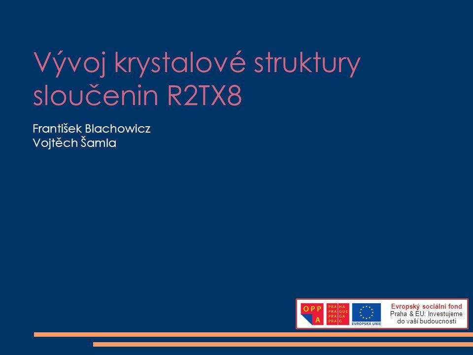 Vývoj krystalové struktury sloučenin R2TX8 František Blachowicz Vojtěch Šamla Evropský sociální fond Praha & EU: Investujeme do vaší budoucnosti