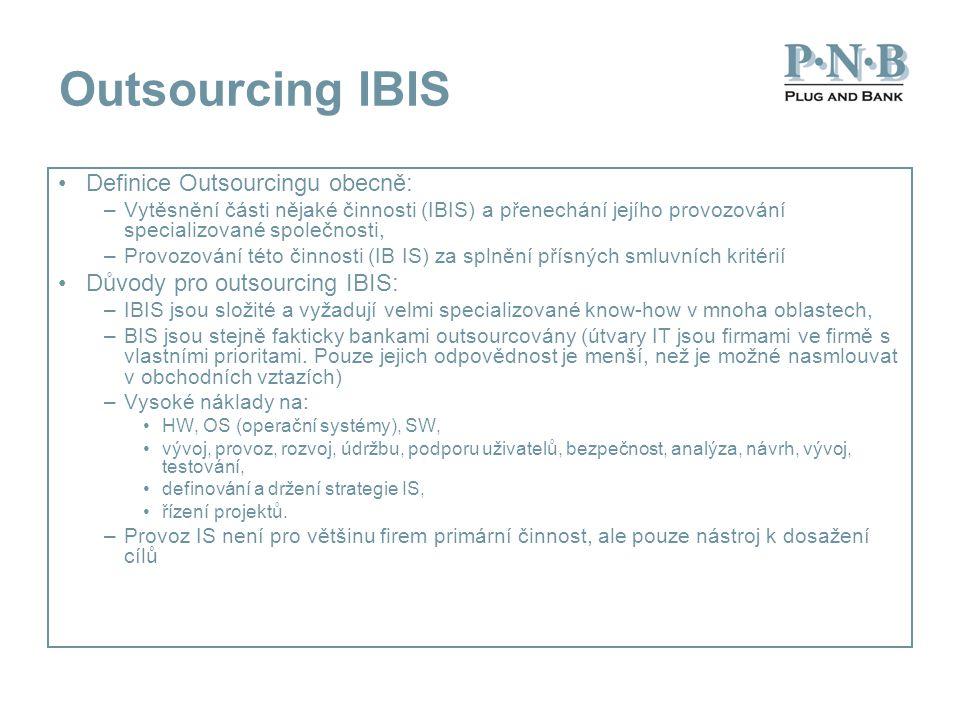 Outsourcing IBIS Definice Outsourcingu obecně: –Vytěsnění části nějaké činnosti (IBIS) a přenechání jejího provozování specializované společnosti, –Provozování této činnosti (IB IS) za splnění přísných smluvních kritérií Důvody pro outsourcing IBIS: –IBIS jsou složité a vyžadují velmi specializované know-how v mnoha oblastech, –BIS jsou stejně fakticky bankami outsourcovány (útvary IT jsou firmami ve firmě s vlastními prioritami.