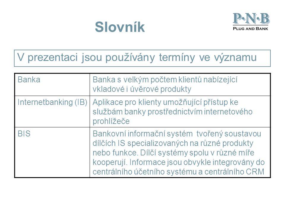 Slovník V prezentaci jsou používány termíny ve významu BankaBanka s velkým počtem klientů nabízející vkladové i úvěrové produkty Internetbanking (IB)Aplikace pro klienty umožňující přístup ke službám banky prostřednictvím internetového prohlížeče BISBankovní informační systém tvořený soustavou dílčích IS specializovaných na různé produkty nebo funkce.
