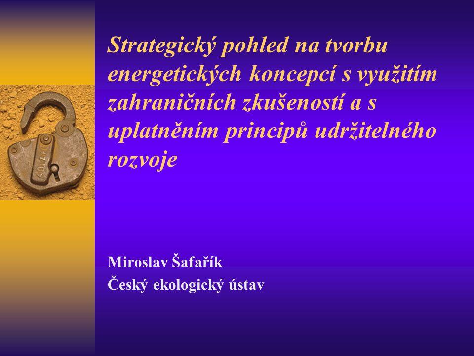 Strategický pohled na tvorbu energetických koncepcí s využitím zahraničních zkušeností a s uplatněním principů udržitelného rozvoje Miroslav Šafařík Č