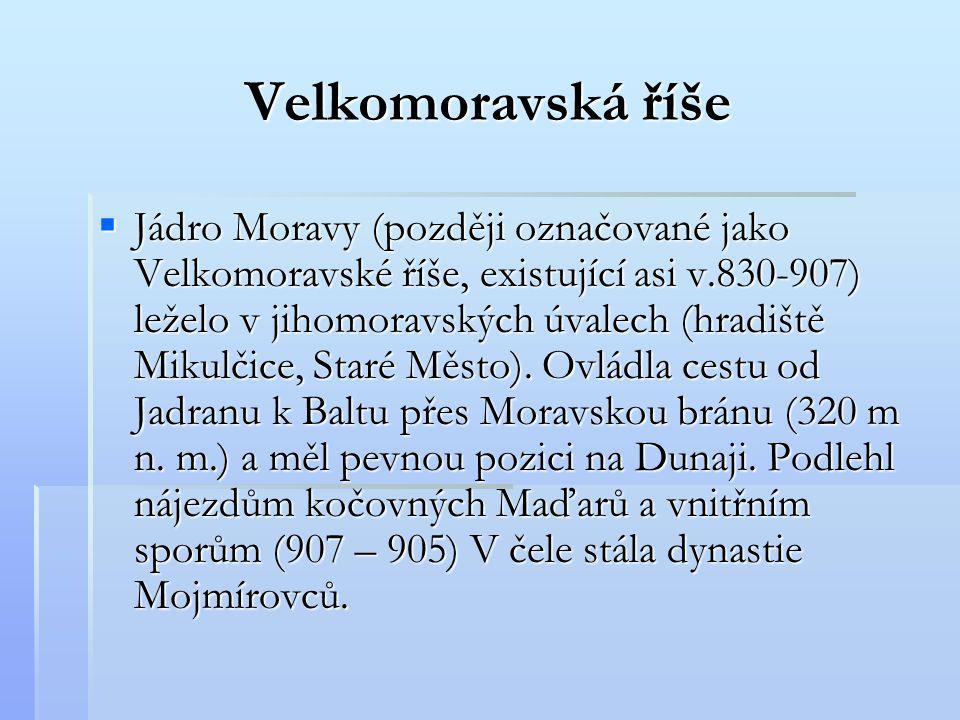  Jádro Moravy (později označované jako Velkomoravské říše, existující asi v.830-907) leželo v jihomoravských úvalech (hradiště Mikulčice, Staré Město