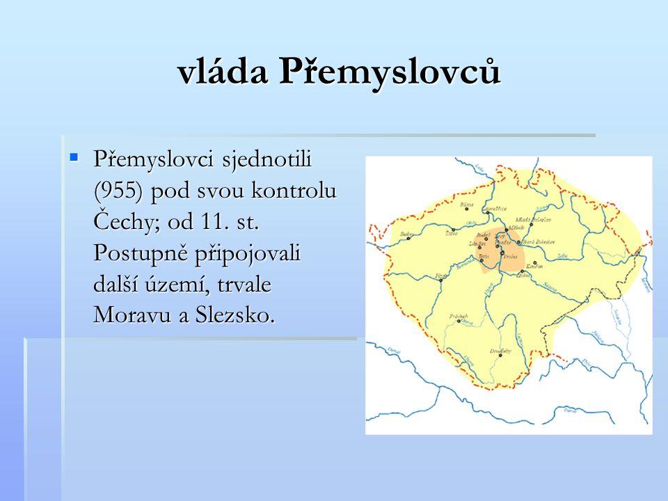 vláda Přemyslovců PPPPřemyslovci sjednotili (955) pod svou kontrolu Čechy; od 11. st. Postupně připojovali další území, trvale Moravu a Slezsko.