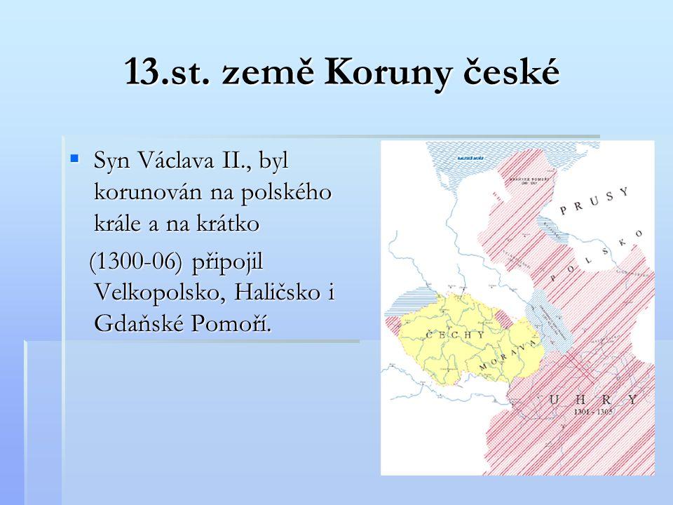 13.st. země Koruny české  Syn Václava II., byl korunován na polského krále a na krátko (1300-06) připojil Velkopolsko, Haličsko i Gdaňské Pomoří. (13