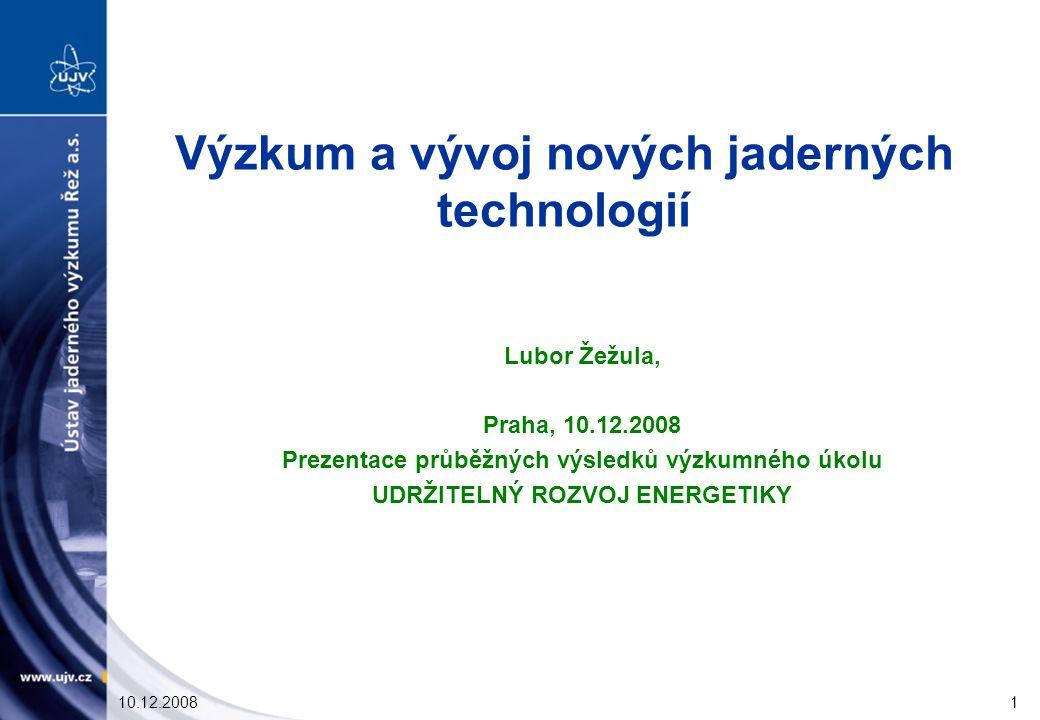 10.12.20081 Výzkum a vývoj nových jaderných technologií Lubor Žežula, Praha, 10.12.2008 Prezentace průběžných výsledků výzkumného úkolu UDRŽITELNÝ ROZVOJ ENERGETIKY