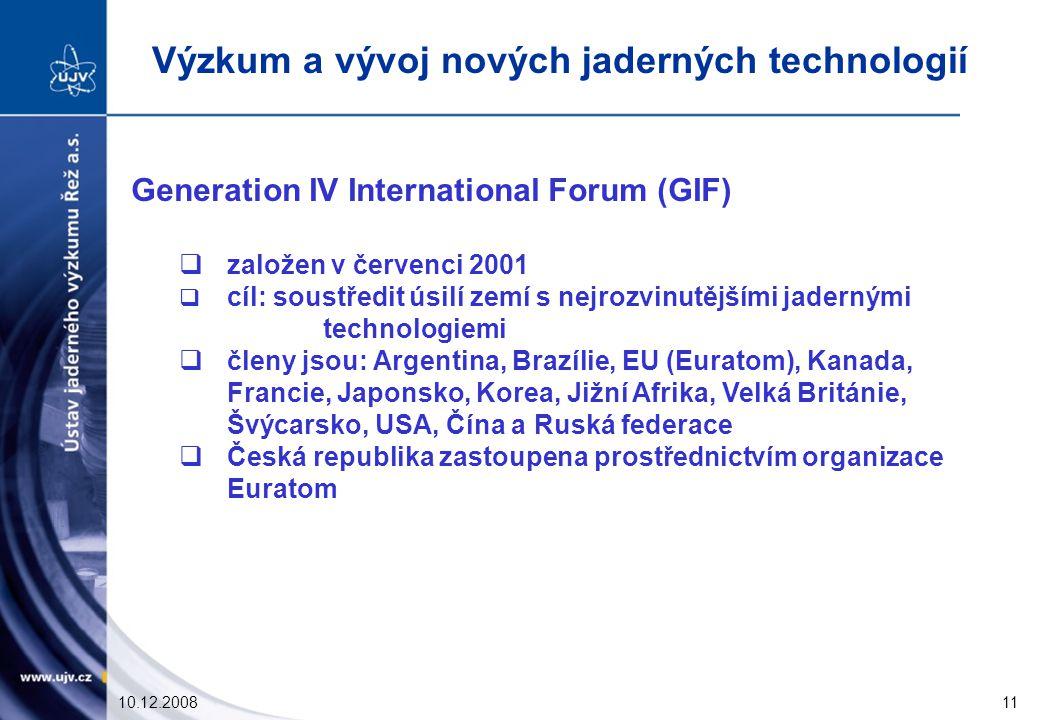 10.12.200811 Generation IV International Forum (GIF)  založen v červenci 2001  cíl: soustředit úsilí zemí s nejrozvinutějšími jadernými technologiemi  členy jsou: Argentina, Brazílie, EU (Euratom), Kanada, Francie, Japonsko, Korea, Jižní Afrika, Velká Británie, Švýcarsko, USA, Čína a Ruská federace  Česká republika zastoupena prostřednictvím organizace Euratom Výzkum a vývoj nových jaderných technologií