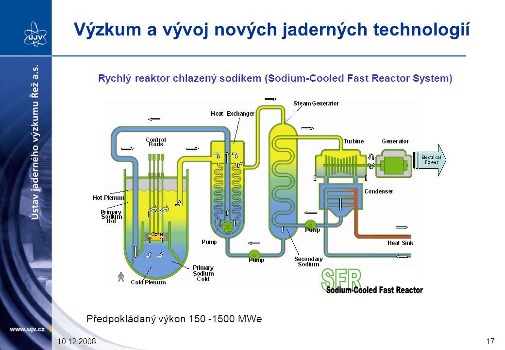 10.12.200817 Rychlý reaktor chlazený sodíkem (Sodium-Cooled Fast Reactor System) Předpokládaný výkon 150 -1500 MWe Výzkum a vývoj nových jaderných technologií
