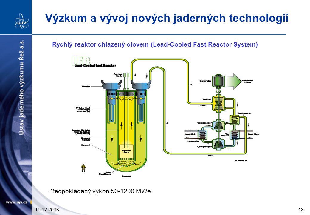10.12.200818 Rychlý reaktor chlazený olovem (Lead-Cooled Fast Reactor System) Předpokládaný výkon 50-1200 MWe Výzkum a vývoj nových jaderných technologií