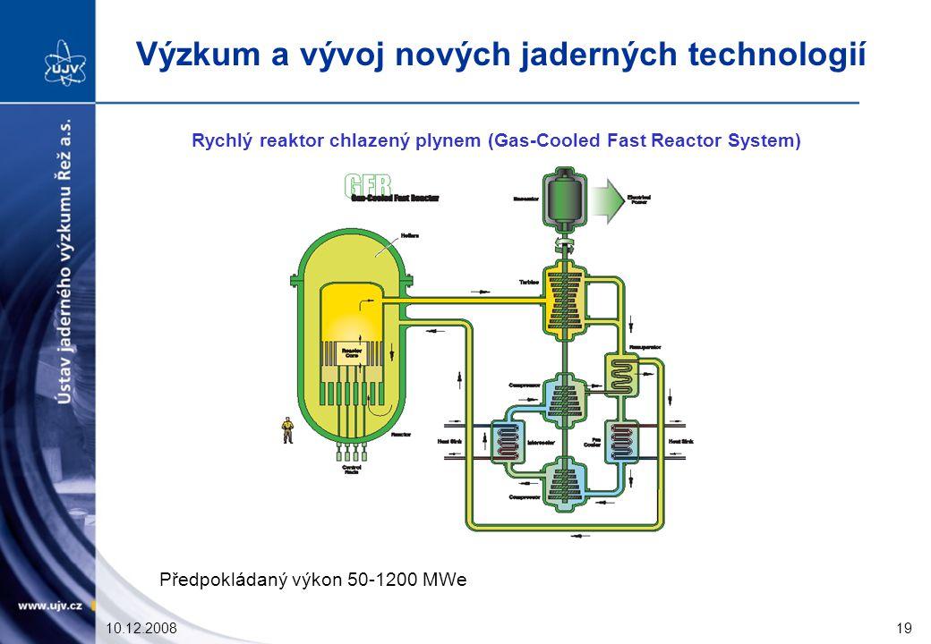 10.12.200819 Rychlý reaktor chlazený plynem (Gas-Cooled Fast Reactor System) Předpokládaný výkon 50-1200 MWe Výzkum a vývoj nových jaderných technologií