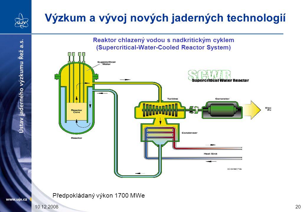 10.12.200820 Reaktor chlazený vodou s nadkritickým cyklem (Supercritical-Water-Cooled Reactor System) Předpokládaný výkon 1700 MWe Výzkum a vývoj nových jaderných technologií