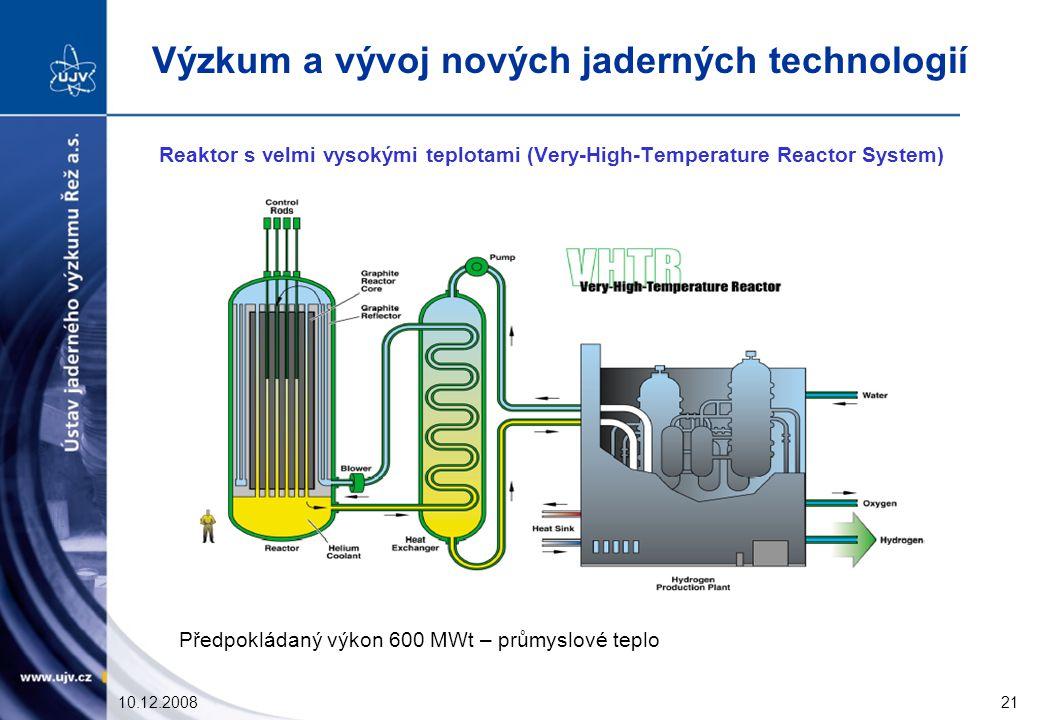 10.12.200821 Reaktor s velmi vysokými teplotami (Very-High-Temperature Reactor System) Předpokládaný výkon 600 MWt – průmyslové teplo Výzkum a vývoj nových jaderných technologií