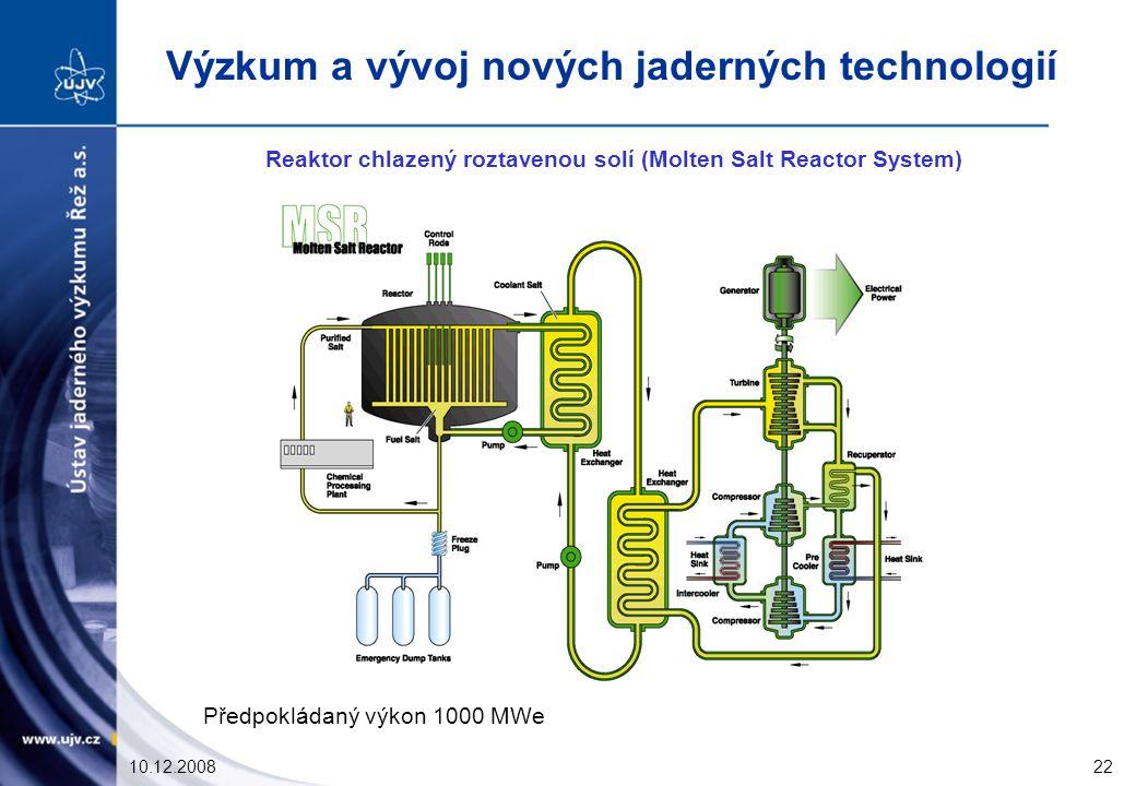 10.12.200822 Reaktor chlazený roztavenou solí (Molten Salt Reactor System) Předpokládaný výkon 1000 MWe Výzkum a vývoj nových jaderných technologií