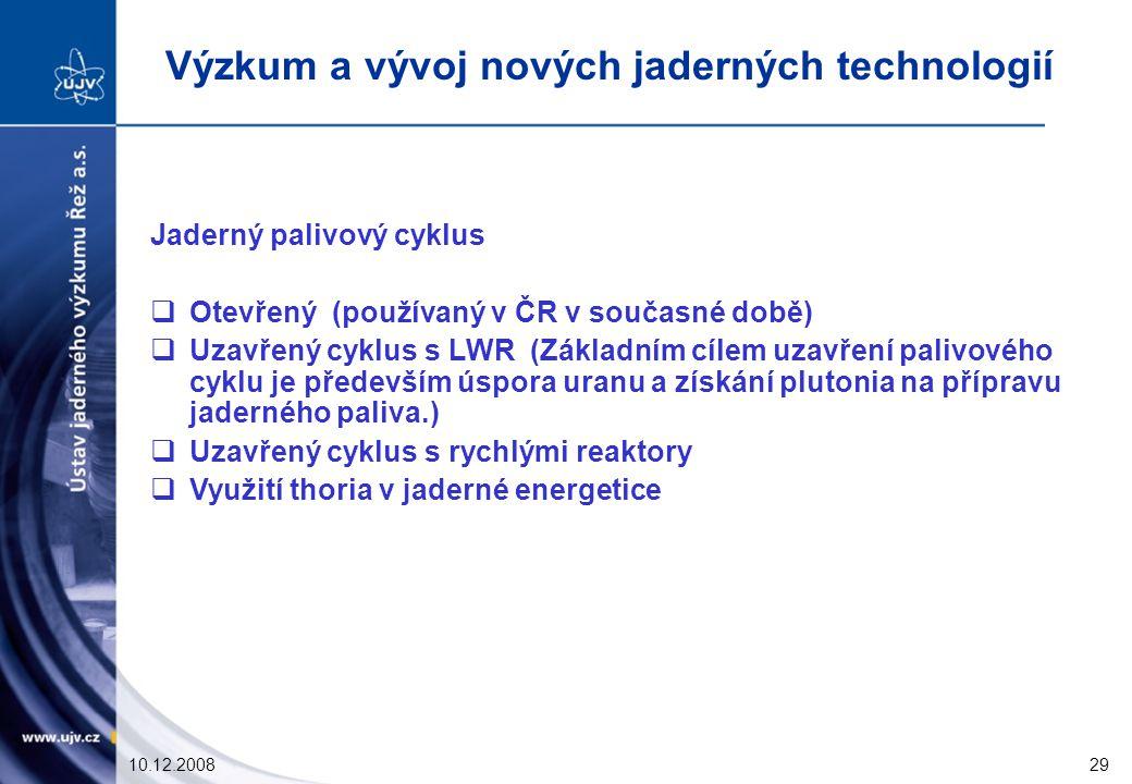10.12.200829 Jaderný palivový cyklus  Otevřený (používaný v ČR v současné době)  Uzavřený cyklus s LWR (Základním cílem uzavření palivového cyklu je především úspora uranu a získání plutonia na přípravu jaderného paliva.)  Uzavřený cyklus s rychlými reaktory  Využití thoria v jaderné energetice Výzkum a vývoj nových jaderných technologií