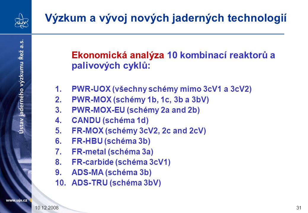 10.12.200831 Ekonomická analýza 10 kombinací reaktorů a palivových cyklů: 1.PWR-UOX (všechny schémy mimo 3cV1 a 3cV2) 2.PWR-MOX (schémy 1b, 1c, 3b a 3bV) 3.PWR-MOX-EU (schémy 2a and 2b) 4.CANDU (schéma 1d) 5.FR-MOX (schémy 3cV2, 2c and 2cV) 6.FR-HBU (schéma 3b) 7.FR-metal (schéma 3a) 8.FR-carbide (schéma 3cV1) 9.ADS-MA (schéma 3b) 10.ADS-TRU (schéma 3bV) Výzkum a vývoj nových jaderných technologií