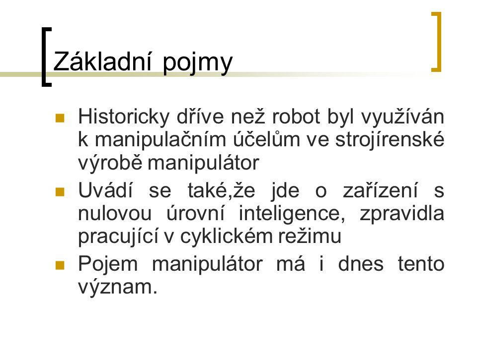 Základní pojmy Historicky dříve než robot byl využíván k manipulačním účelům ve strojírenské výrobě manipulátor Uvádí se také,že jde o zařízení s nulo