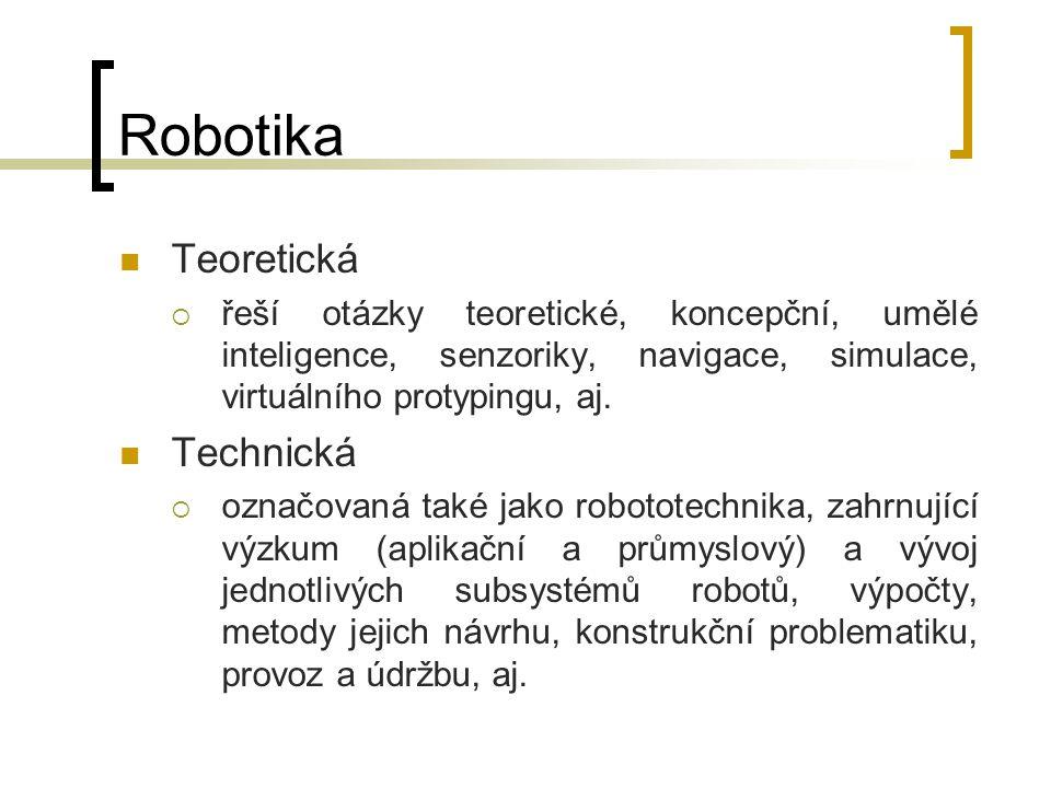 Robotika Teoretická  řeší otázky teoretické, koncepční, umělé inteligence, senzoriky, navigace, simulace, virtuálního protypingu, aj. Technická  ozn
