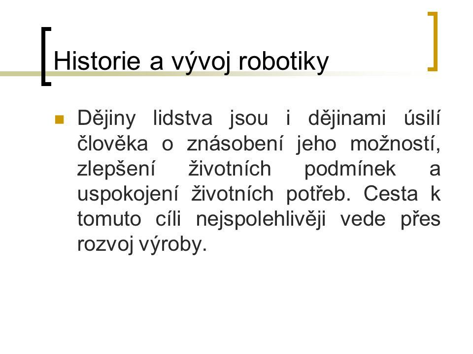 Historie a vývoj robotiky Dějiny lidstva jsou i dějinami úsilí člověka o znásobení jeho možností, zlepšení životních podmínek a uspokojení životních p