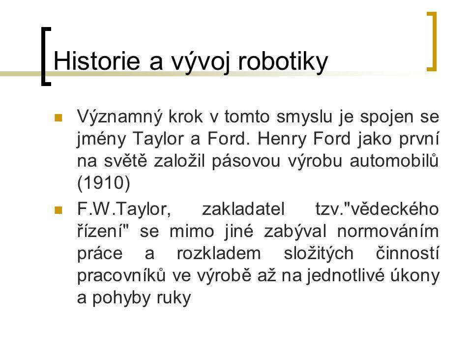 Historie a vývoj robotiky Významný krok v tomto smyslu je spojen se jmény Taylor a Ford. Henry Ford jako první na světě založil pásovou výrobu automob