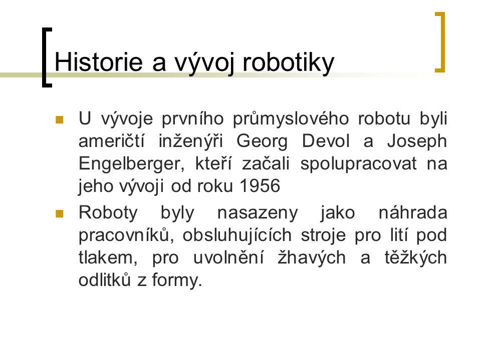Historie a vývoj robotiky U vývoje prvního průmyslového robotu byli američtí inženýři Georg Devol a Joseph Engelberger, kteří začali spolupracovat na
