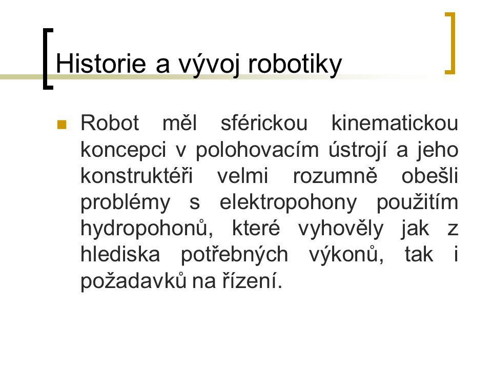 Historie a vývoj robotiky Robot měl sférickou kinematickou koncepci v polohovacím ústrojí a jeho konstruktéři velmi rozumně obešli problémy s elektrop