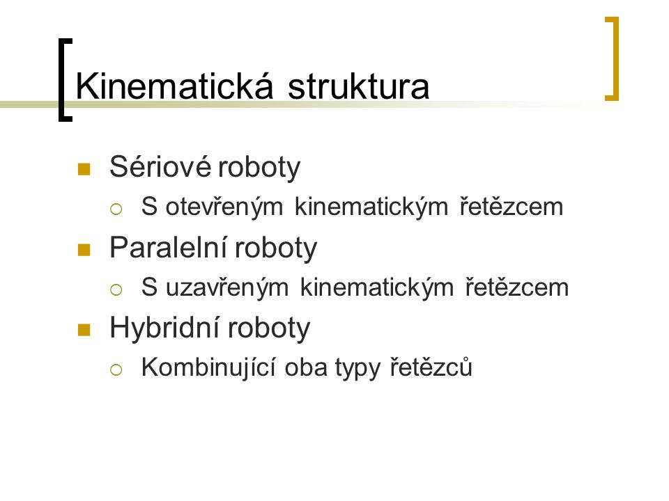 Kinematická struktura Sériové roboty  S otevřeným kinematickým řetězcem Paralelní roboty  S uzavřeným kinematickým řetězcem Hybridní roboty  Kombin