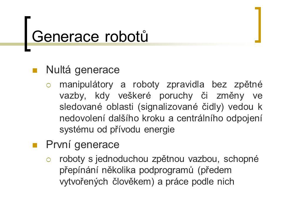 Generace robotů Nultá generace  manipulátory a roboty zpravidla bez zpětné vazby, kdy veškeré poruchy či změny ve sledované oblasti (signalizované či