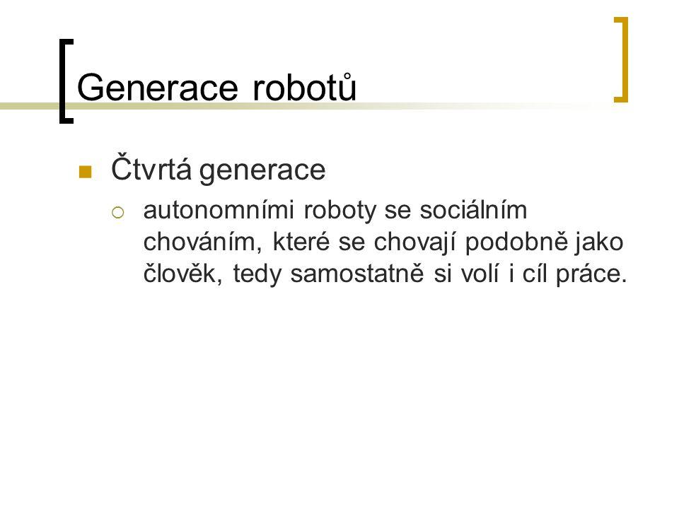 Generace robotů Čtvrtá generace  autonomními roboty se sociálním chováním, které se chovají podobně jako člověk, tedy samostatně si volí i cíl práce.