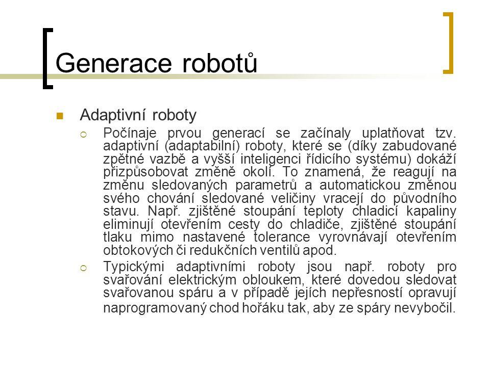 Generace robotů Adaptivní roboty  Počínaje prvou generací se začínaly uplatňovat tzv. adaptivní (adaptabilní) roboty, které se (díky zabudované zpětn