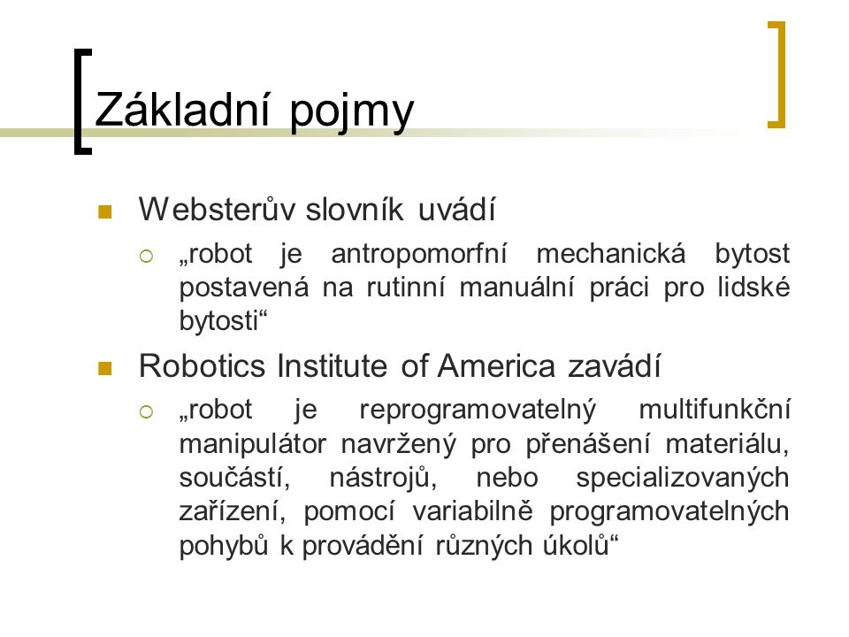 """Základní pojmy Websterův slovník uvádí  """"robot je antropomorfní mechanická bytost postavená na rutinní manuální práci pro lidské bytosti"""" Robotics In"""