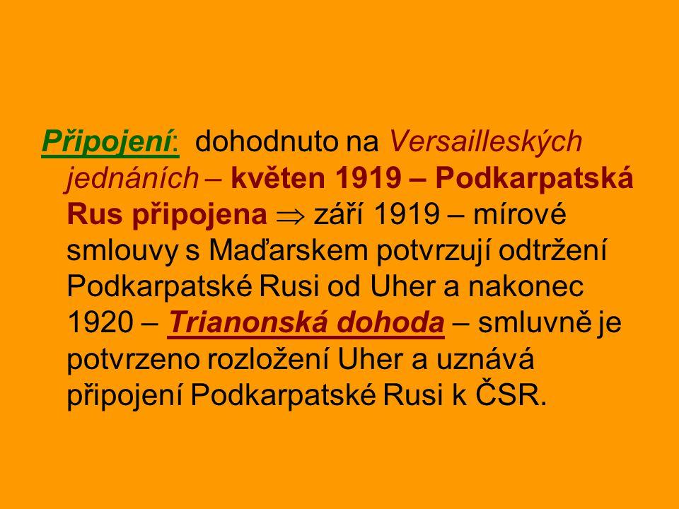 Připojení: dohodnuto na Versailleských jednáních – květen 1919 – Podkarpatská Rus připojena  září 1919 – mírové smlouvy s Maďarskem potvrzují odtržen