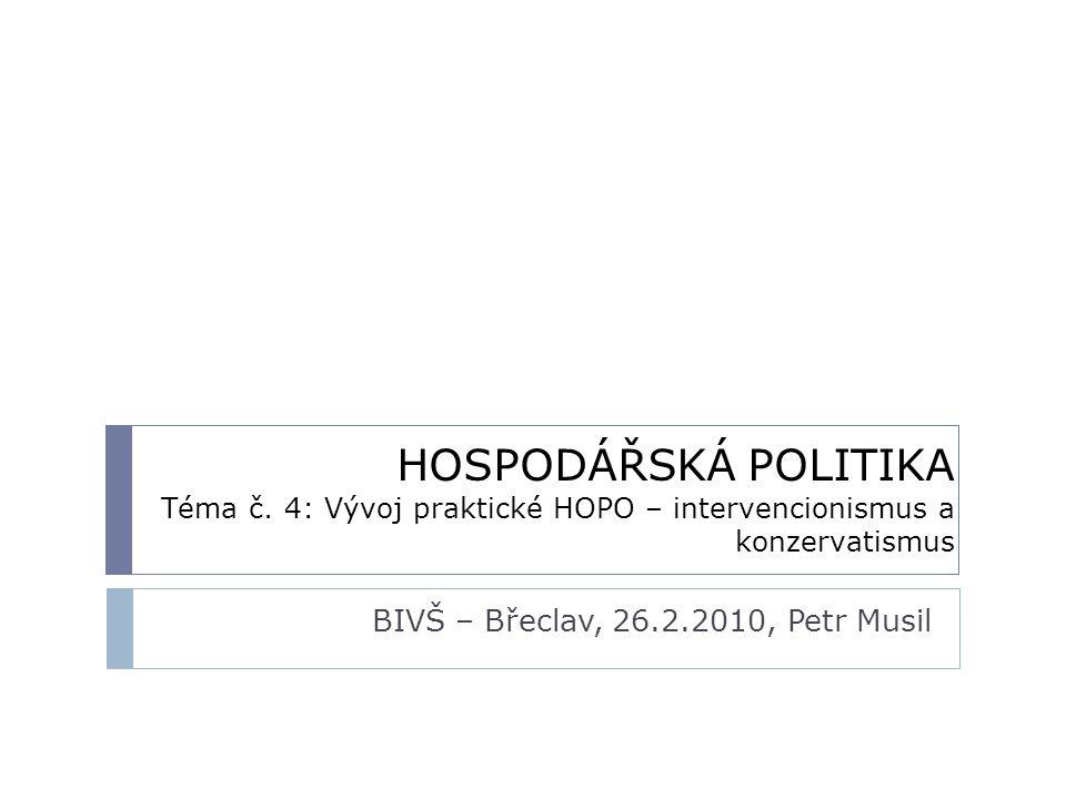 HOSPODÁŘSKÁ POLITIKA Téma č. 4: Vývoj praktické HOPO – intervencionismus a konzervatismus BIVŠ – Břeclav, 26.2.2010, Petr Musil