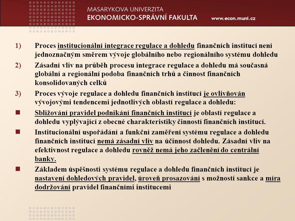 www.econ.muni.cz 1)Proces institucionální integrace regulace a dohledu finančních institucí není jednoznačným směrem vývoje globálního nebo regionálního systému dohledu 2)Zásadní vliv na průběh procesu integrace regulace a dohledu má současná globální a regionální podoba finančních trhů a činnost finančních konsolidovaných celků 3)Proces vývoje regulace a dohledu finančních institucí je ovlivňován vývojovými tendencemi jednotlivých oblastí regulace a dohledu: Sbližování pravidel podnikání finančních institucí je oblastí regulace a dohledu vyplývající z obecné charakteristiky činností finančních institucí.