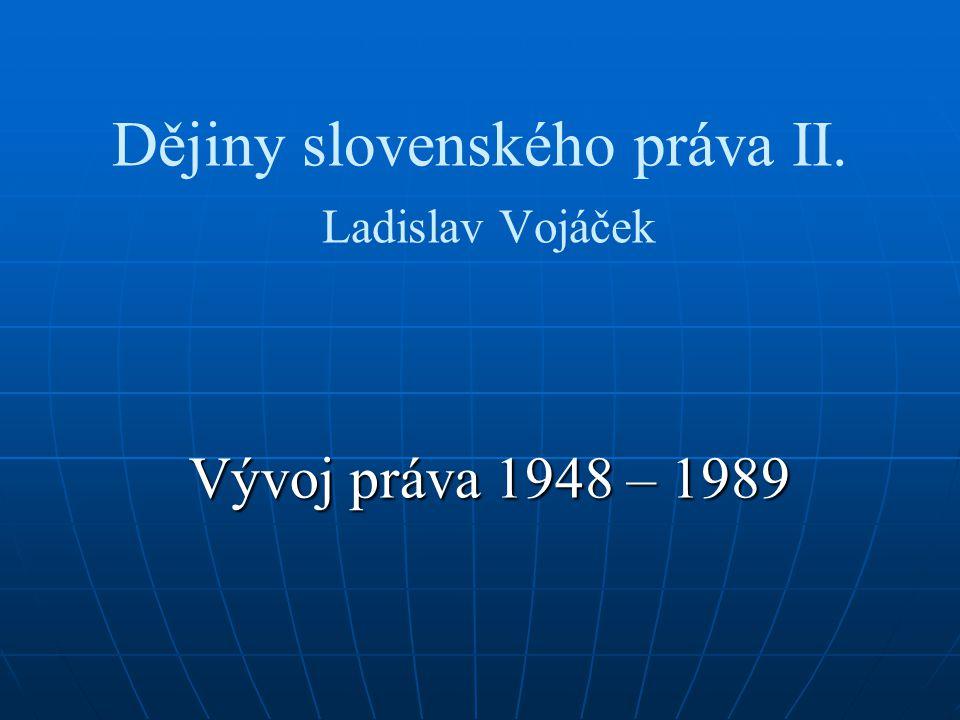Dějiny slovenského práva II. Ladislav Vojáček Vývoj práva 1948 – 1989