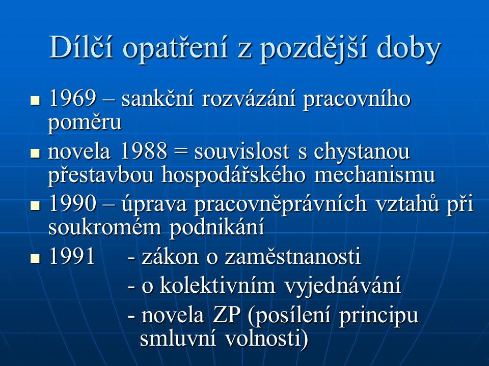 Dílčí opatření z pozdější doby 1969 – sankční rozvázání pracovního poměru 1969 – sankční rozvázání pracovního poměru novela 1988 = souvislost s chystanou přestavbou hospodářského mechanismu novela 1988 = souvislost s chystanou přestavbou hospodářského mechanismu 1990 – úprava pracovněprávních vztahů při soukromém podnikání 1990 – úprava pracovněprávních vztahů při soukromém podnikání 1991 - zákon o zaměstnanosti 1991 - zákon o zaměstnanosti - o kolektivním vyjednávání - novela ZP (posílení principu smluvní volnosti)
