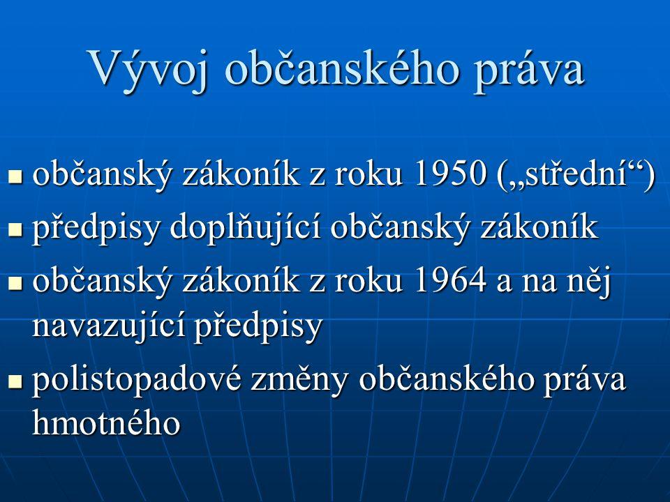 """Vývoj občanského práva občanský zákoník z roku 1950 (""""střední ) občanský zákoník z roku 1950 (""""střední ) předpisy doplňující občanský zákoník předpisy doplňující občanský zákoník občanský zákoník z roku 1964 a na něj navazující předpisy občanský zákoník z roku 1964 a na něj navazující předpisy polistopadové změny občanského práva hmotného polistopadové změny občanského práva hmotného"""