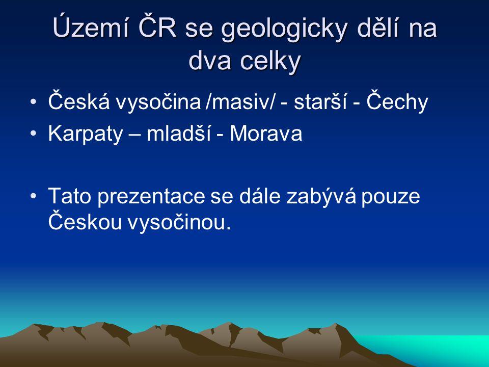 Území ČR se geologicky dělí na dva celky Česká vysočina /masiv/ - starší - Čechy Karpaty – mladší - Morava Tato prezentace se dále zabývá pouze Českou