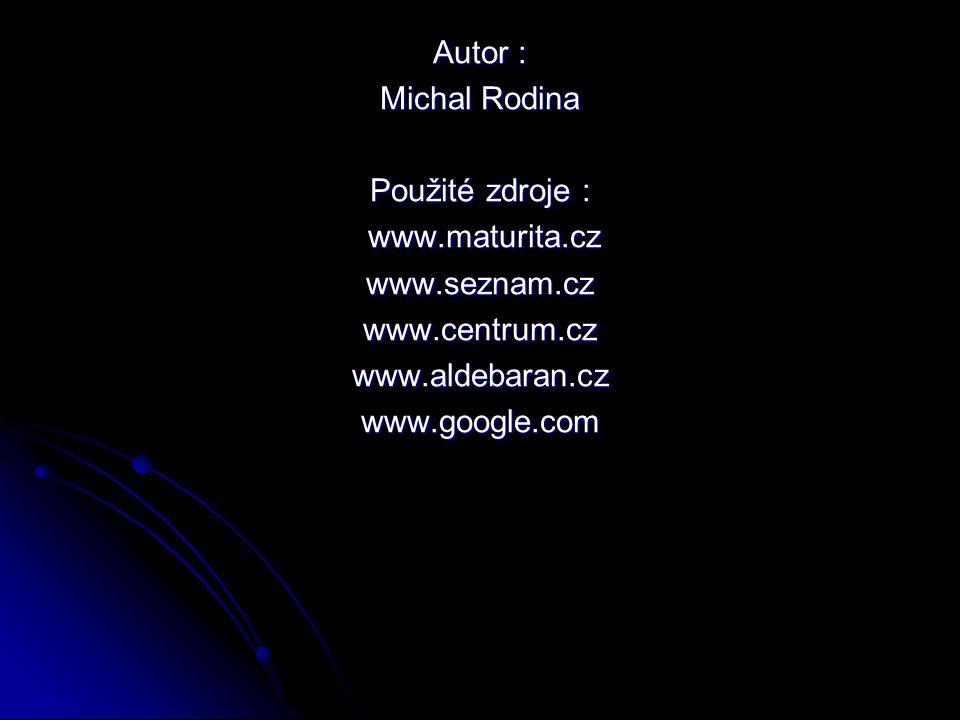 Autor : Michal Rodina Použité zdroje : www.maturita.cz www.maturita.czwww.seznam.czwww.centrum.czwww.aldebaran.czwww.google.com